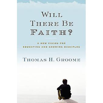 Will There Be Faith? - A New Vision for Educating and Growing Disciple