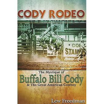 Cody Rodeo the Mystique of Buffalo Bill Cody and the Great American C