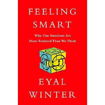 Feeling Smart - Why Our Emotions are More Rational Than We Think by Ey