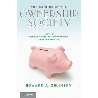 The Origins of the Ownership Society How the Defined Contribution Paradigm Changed America von Zelinsky & Edward A.
