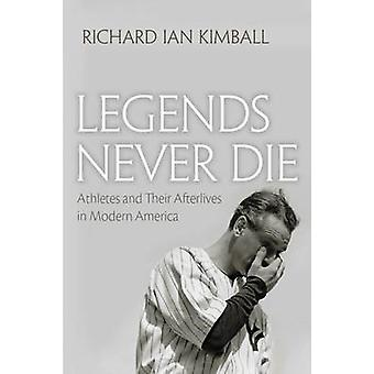 Legends Never Die Athletes and Their Afterlives in Modern America by Kimball & Richard Ian