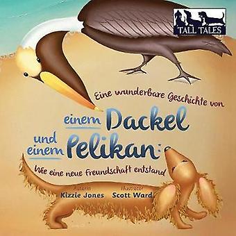 Eine wunderbare Geschichte von einem Dackel und einem Pelikan Wie eine neue Freundschaft entstand soft cvr GermanEnglish by Jones & Kizzie