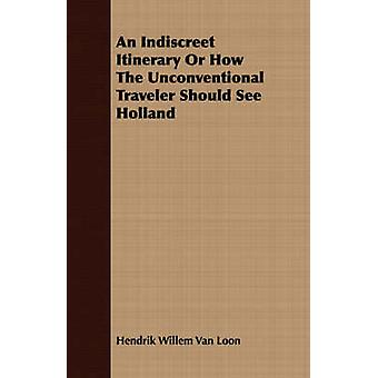 An Indiscreet Itinerary Or How The Unconventional Traveler Should See Holland by Loon & Hendrik Willem Van