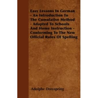 Easy Lessons In German  An Introduction To The Cumulative Method  Adapted To Schools And Home Instruction  Conforming To The New Official Rules Of Spelling by Dreyspring & Adolphe