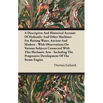 A Descriptive And Historical Account Of Hydraulic And Other Machines For Raising Water Ancient And Modern  With Observations On Various Subjects Connected With This Mechanic Arts  Including The Pro by Ewbank & Thomas