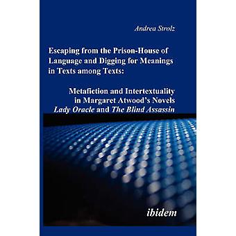 Escaping from the PrisonHouse of Language and Digging for Meanings in Texts among Texts Metafiction and Intertextuality in Margaret Atwoods Novels Lady Oracle and The Blind Assassin. by Strolz & Andrea