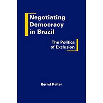 Negotiating Democracy in Brazil - The Politics of Exclusion by Bernd R