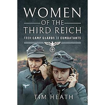 Women of the Third Reich - From Camp Guards to Combatants by Tim Heath