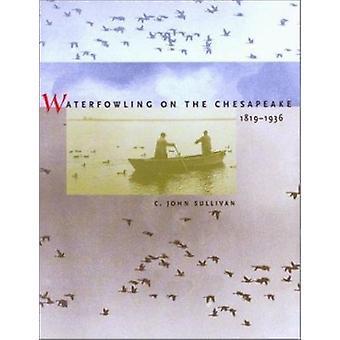 Waterfowling on the Chesapeake - 1819-1936 by C.John Sullivan - 97808
