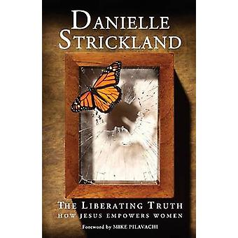 The Liberating Truth - How Jesus Empowers Women by Danielle Strickland