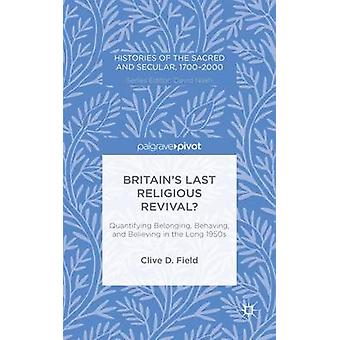 Britains Last Religious Revival Quantifying Belonging Behaving and Believing in the Long 1950s by Field & Clive D.