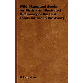 Wild Plants and Seeds for Birds  An Illustrated Dictionary of the Best Foods for Use in the Aviary by Morse & Richard
