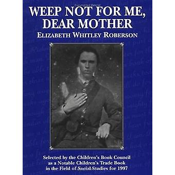 Weep Not for Me - Dear Mother by Elizabeth Whitley Roberson - 9781565