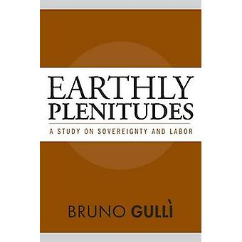 Earthly Plenitudes - A Study on Sovereignty and Labor by Bruno Gulli -