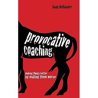 Provocative Coaching - Making Things Better by Making Them Worse by Ja