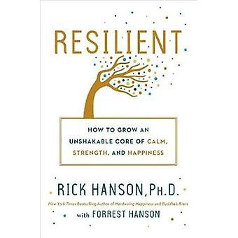 Resilient - How to Grow an Unshakable Core of Calm - Strength - and Ha