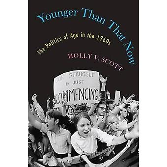 Younger Than That Now - The Politics of Age in the 1960s by Holly V. S