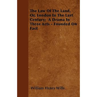 The Law Of The Land Or London In The Last Century  A Drama In Three Acts  Founded On Fact by Wills & William Henry