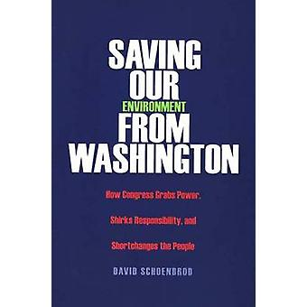 Saving Our Environment from Washington How Congress Grabs Power Shirks Responsibility and Shortchanges the People by Schoenbrod & David