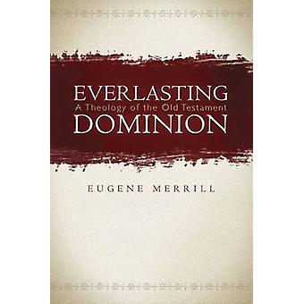 Everlasting Dominion - A Theology of the Old Testament by Eugene Merri
