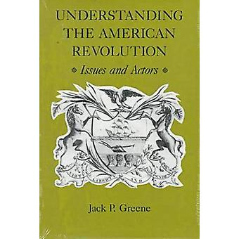 Understanding the American Revolution Issues and Actors von Greene & Jack P.