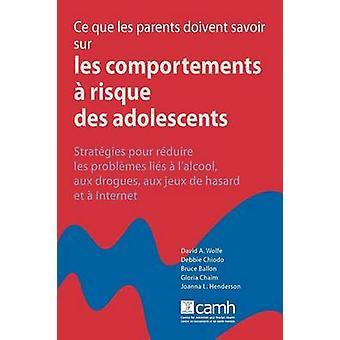 Ce que les parents doivent savoir sur les comportements  risque des adolescents  Stratgies pour rduire les problme  lalcool aux drogues aux jeux de hasard et  Internet by Wolfe & David A.