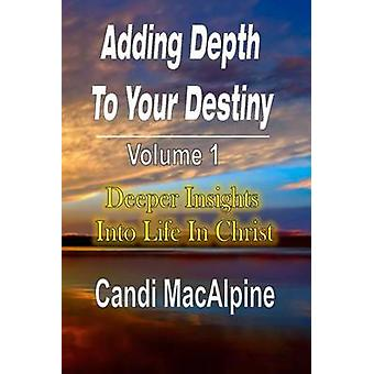 Adding Depth to Your Destiny Deeper Insights Into Life in Christ by MacAlpine & Candi