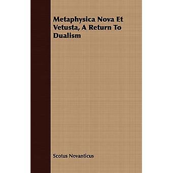 Metaphysica Nova Et Vetusta A Return To Dualism by Novanticus & Scotus