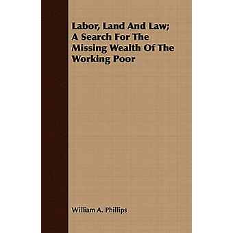 Labor Land And Law A Search For The Missing Wealth Of The Working Poor by Phillips & William A.