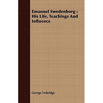 Emanuel Swedenborg  His Life Teachings And Influence by Trobridge & George