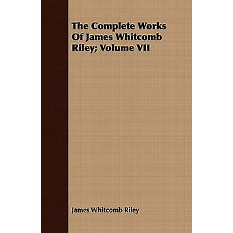 The Complete Works of James Whitcomb Riley Volume VII by Riley & James Whitcomb