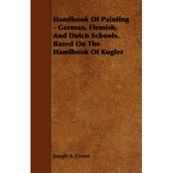 Handbook of Painting  German Flemish and Dutch Schools. Based on the Handbook of Kugler by Crowe & Joseph A.