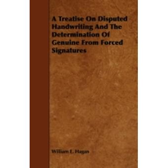 A Treatise on Disputed Handwriting and the Determination of Genuine from Forced Signatures by Hagan & William E.