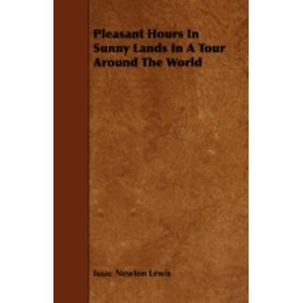 Pleasant Hours In Sunny Lands In A Tour Around The World by Lewis & Isaac Newton