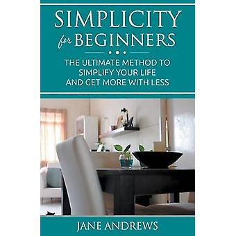 Simplicity For Beginners The ultimate method to simplify your life and get more with less by Andrews & Jane
