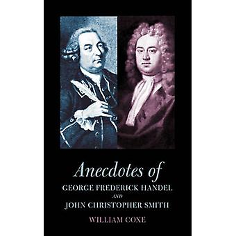 Anecdotes of George Frederick Handel and John Christopher Smith by Coxe & William