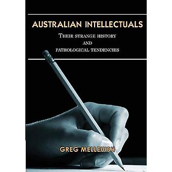 Australian Intellectuals Their Strange History  Pathological Tendencies by Melleuish & Greg