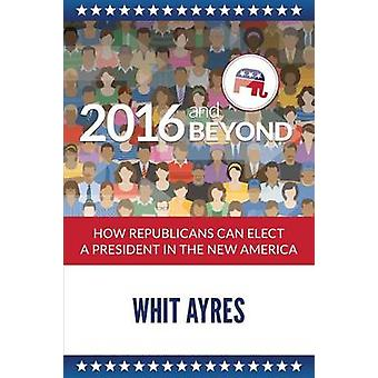 2016 and Beyond How Republicans Can Elect a President in the New America by Ayres & Whit