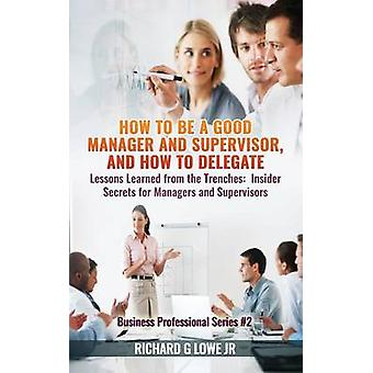 How to be a Good Manager and Supervisor and How to Delegate Lessons Learned from the Trenches Insider Secrets for Managers and Supervisors by Lowe Jr & Richard G