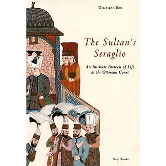The Sultan's Seraglio - An Iimate Portrait of Life at the Ottoman Cour