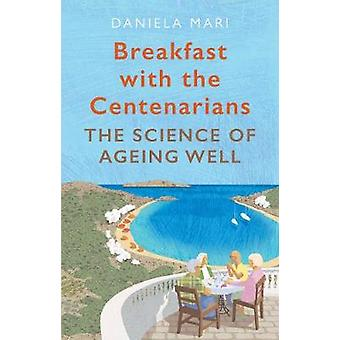 Breakfast with the Centenarians - The Art of Ageing Well by Daniela Ma