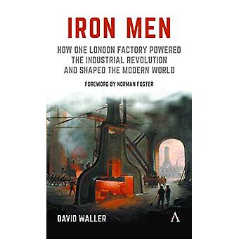 Iron Men - How One London Factory Powered the Industrial Revolution an