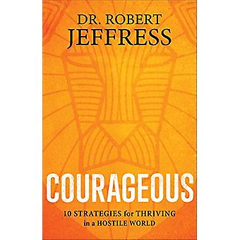 Courageous - 10 Strategies for Thriving in a Hostile World by Dr. Robe