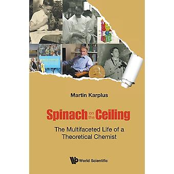 Spinach On The Ceiling The Multifaceted Life Of A Theoretical Chemist by Karplus & Martin Harvard Univ & Usa & Univ Of Strasbourg & France