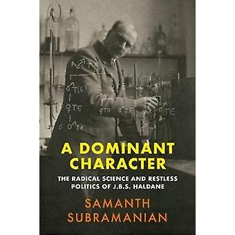 A Dominant Character  The Radical Science and Restless Politics of J.B.S. Haldane by Samanth Subramanian