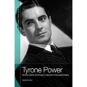 Tyrone Power: Gender Genre and Image in Classical Hollywood Cinema