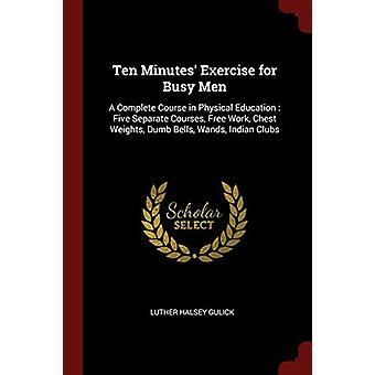 Ten Minutes' Exercise for Busy Men - A Complete Course in Physical Edu