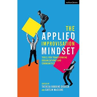 The Applied Improvisation Mindset by Edited by Theresa Robbins Dudeck & Edited by Caitlin McClure