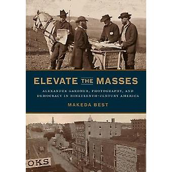 Elevate the Masses Alexander Gardner Photography and Democracy in NineteenthCentury America