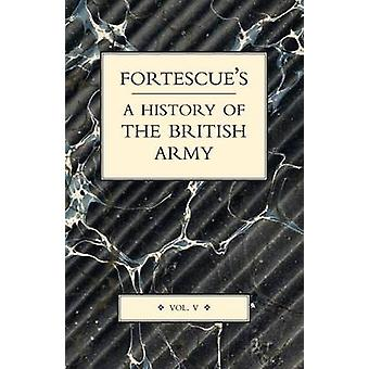 FORTESCUES HISTORY OF THE BRITISH ARMY VOLUME V by Hon. J. W. Fortescue & The